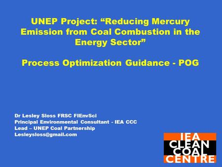 "UNEP Project: ""Reducing Mercury Emission from Coal Combustion in the Energy Sector"" Process Optimization Guidance - POG Dr Lesley Sloss FRSC FIEnvSci Principal."