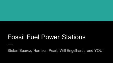 Fossil Fuel Power Stations Stefan Suarez, Harrison Pearl, Will Engelhardt, and YOU!