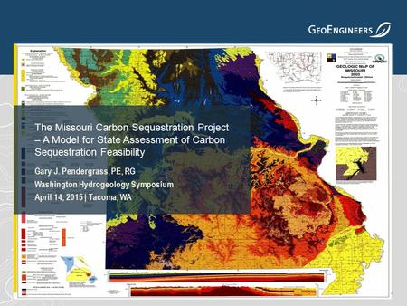 Gary J. Pendergrass, PE, RG Washington Hydrogeology Symposium April 14, 2015 | Tacoma, WA The Missouri Carbon Sequestration Project – A Model for State.