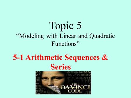 "Topic 5 ""Modeling with Linear and Quadratic Functions"" 5-1 Arithmetic Sequences & Series."