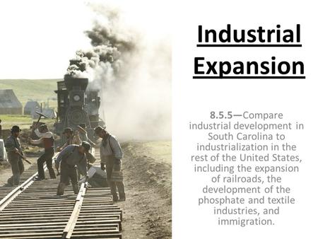 Industrial Expansion 8.5.5—Compare industrial development in South Carolina to industrialization in the rest of the United States, including the expansion.
