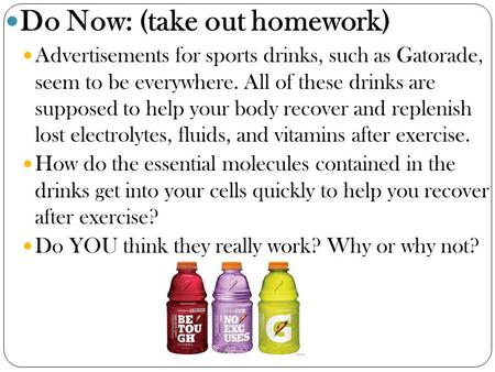 Do Now: (take out homework) Advertisements for sports drinks, such as Gatorade, seem to be everywhere. All of these drinks are supposed to help your body.