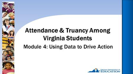1 Module 4: Using Data to Drive Action Attendance & Truancy Among Virginia Students.