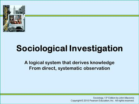Sociological Investigation A logical system that derives knowledge From direct, systematic observation Sociology, 13 h Edition by John Macionis Copyright.