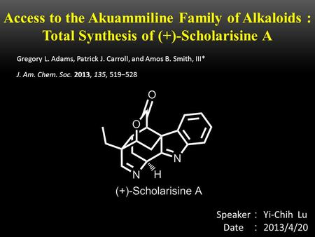 Access to the Akuammiline Family of Alkaloids : Total Synthesis of (+)-Scholarisine A Speaker : Yi-Chih Lu Date : 2013/4/20 Gregory L. Adams, Patrick J.