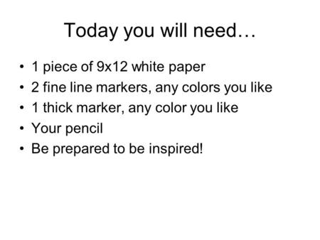 Today you will need… 1 piece of 9x12 white paper 2 fine line markers, any colors you like 1 thick marker, any color you like Your pencil Be prepared to.