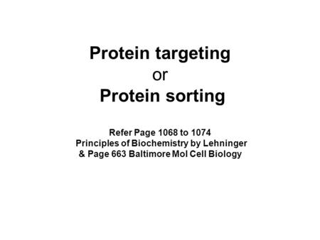Protein targeting or Protein sorting Refer Page 1068 to 1074 Principles of Biochemistry by Lehninger & Page 663 Baltimore Mol Cell Biology.