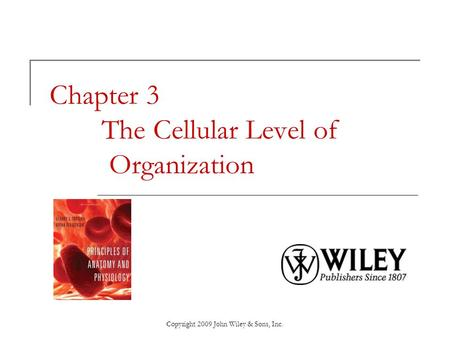 Copyright 2009 John Wiley & Sons, Inc. Chapter 3 The Cellular Level of Organization.