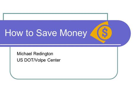 How to Save Money Michael Redington US DOT/Volpe Center.