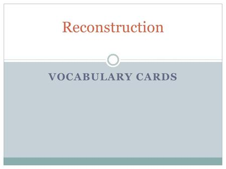 VOCABULARY CARDS Reconstruction. Definition: The time period after the Civil War when the United States began to rebuild the South.  The Southern states.