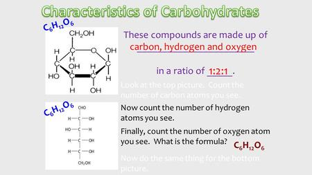 These compounds are made up of _______________________ in a ratio of _____. carbon, hydrogen and oxygen 1:2:1 Look at the top picture. Count the number.
