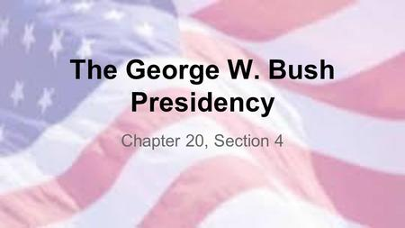 The George W. Bush Presidency Chapter 20, Section 4.