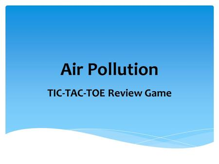 Air Pollution TIC-TAC-TOE Review Game. Directions: You and your partner select 9 vocabulary terms from the list below and write them in the Tic-Tac-Toe.