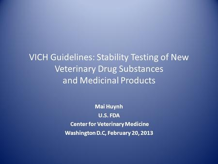 VICH Guidelines: Stability Testing of New Veterinary Drug Substances and Medicinal Products Mai Huynh U.S. FDA Center for Veterinary Medicine Washington.