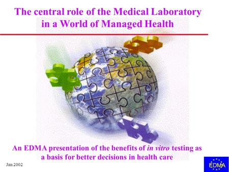 Jan 2002 EDMA The central role of the Medical Laboratory in a World of Managed Health An EDMA presentation of the benefits of in vitro testing as a basis.