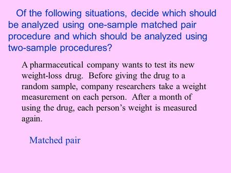 Of the following situations, decide which should be analyzed using one-sample matched pair procedure and which should be analyzed using two-sample procedures?