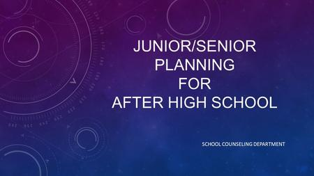 JUNIOR/SENIOR PLANNING FOR AFTER HIGH SCHOOL SCHOOL COUNSELING DEPARTMENT.