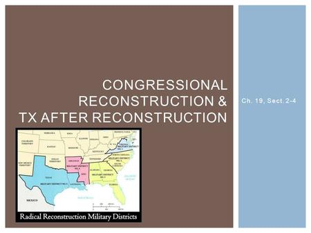 Ch. 19, Sect. 2-4 CONGRESSIONAL RECONSTRUCTION & TX AFTER RECONSTRUCTION.