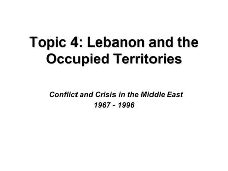 Topic 4: Lebanon and the Occupied Territories Topic 4: Lebanon and the Occupied Territories Conflict and Crisis in the Middle East 1967 - 1996.