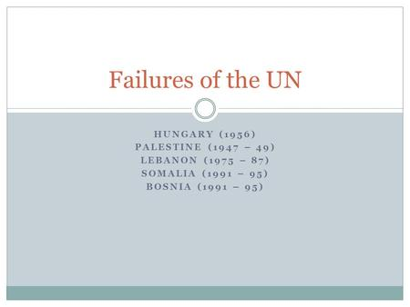 HUNGARY (1956) PALESTINE (1947 – 49) LEBANON (1975 – 87) SOMALIA (1991 – 95) BOSNIA (1991 – 95) Failures of the UN.