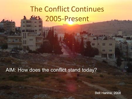 The Conflict Continues 2005-Present Beit Hanina, 2008 AIM: How does the conflict stand today?