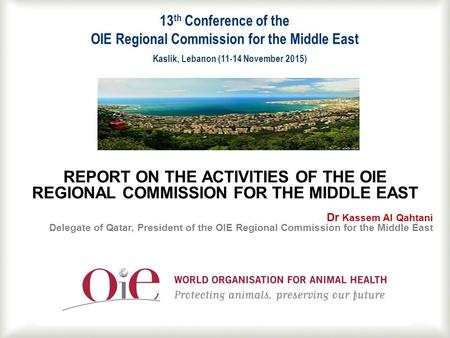 1 REPORT ON THE ACTIVITIES OF THE OIE REGIONAL COMMISSION FOR THE MIDDLE EAST Dr Kassem Al Qahtani Delegate of Qatar, President of the OIE Regional Commission.