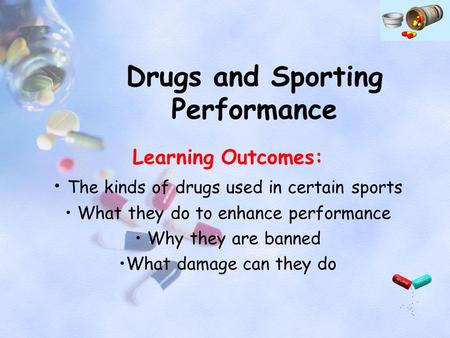 Drugs and Sporting Performance Learning Outcomes: The kinds of drugs used in certain sports What they do to enhance performance Why they are banned What.
