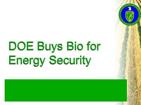 "DOE Buys Bio for Energy Security. Overview What and Why ""Buying Bio""? What Biobased Products Displace Petroleum? Which Products Has USDA Proposed? What."