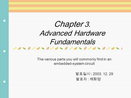 Chapter 3. Advanced Hardware Fundamentals The various parts you will commonly find in an embedded-system circuit 발표일시 : 2003. 12. 29 발표자 : 채화영.