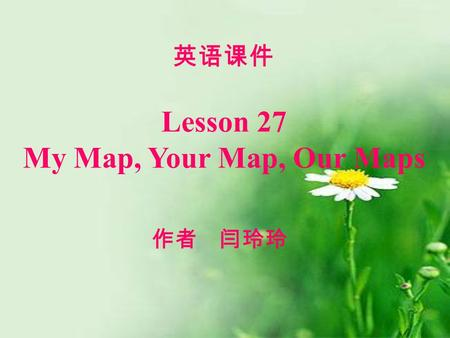 Lesson 27 My Map, Your Map, Our Maps 英语课件 作者 闫玲玲.
