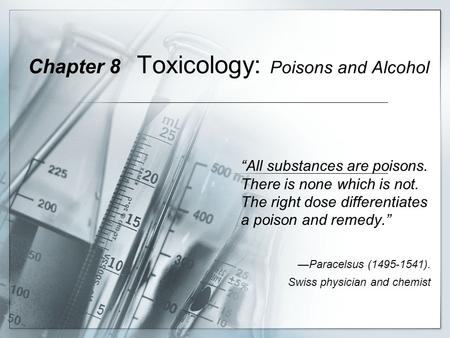 "Chapter 8 Toxicology: Poisons and Alcohol ""All substances are poisons. There is none which is not. The right dose differentiates a poison and remedy."""