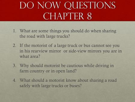 Do Now Questions chapter 8 1.What are some things you should do when sharing the road with large trucks? 2.If the motorist of a large truck or bus cannot.