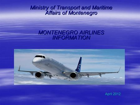 Ministry of Transport and Maritime Affairs of Montenegro MONTENEGRO AIRLINES INFORMATION April 2012.