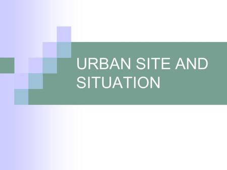 URBAN SITE AND SITUATION. Definitions Site: the relationship between a city and the physical environment and landscape in which it is located Situation: