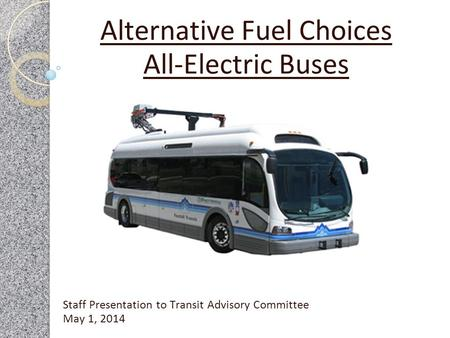 Staff Presentation to Transit Advisory Committee May 1, 2014 Alternative Fuel Choices All-Electric Buses.