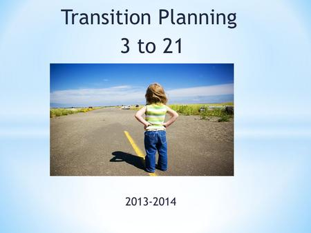 Transition Planning 3 to 21 2013-2014. Think about the transitions in your life, how did the adults in your life support and guide you? Who are those.