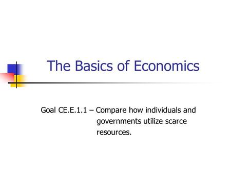 The Basics of Economics Goal CE.E.1.1 – Compare how individuals and governments utilize scarce resources.
