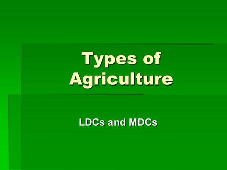 Types of Agriculture LDCs and MDCs. Types of Agriculture Found in LDCs.
