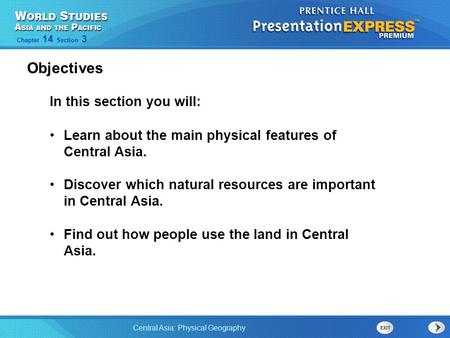 Central Asia: Physical Geography Chapter 14 Section 3 In this section you will: Learn about the main physical features of Central Asia. Discover which.