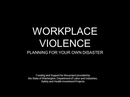WORKPLACE VIOLENCE PLANNING FOR YOUR OWN DISASTER Funding and Support for this project provided by the State of Washington, Department of Labor and Industries,