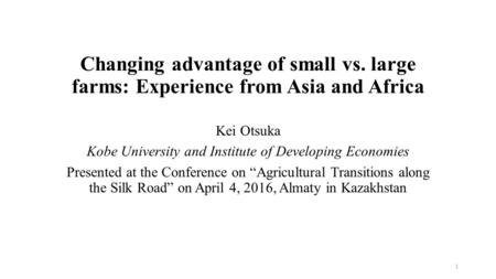 Changing advantage of small vs. large farms: Experience from Asia and Africa Kei Otsuka Kobe University and Institute of Developing Economies Presented.