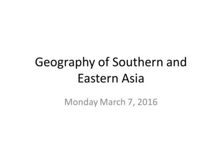 Geography of Southern and Eastern Asia Monday March 7, 2016.