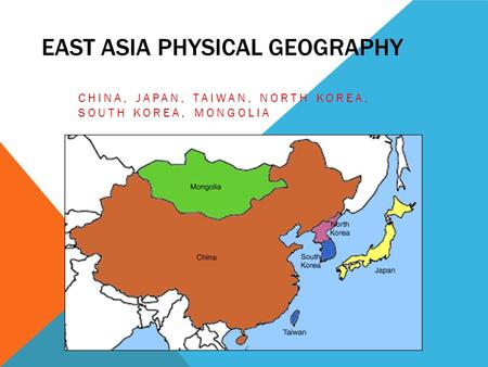 EAST ASIA PHYSICAL GEOGRAPHY CHINA, JAPAN, TAIWAN, NORTH KOREA, SOUTH KOREA, MONGOLIA.