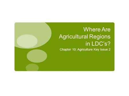 Where Are Agricultural Regions in LDC's? Chapter 10: Agriculture Key Issue 2.
