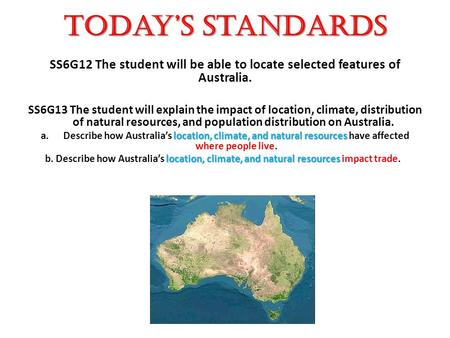 Today's Standards SS6G12 The student will be able to locate selected features of Australia. SS6G13 The student will explain the impact of location, climate,