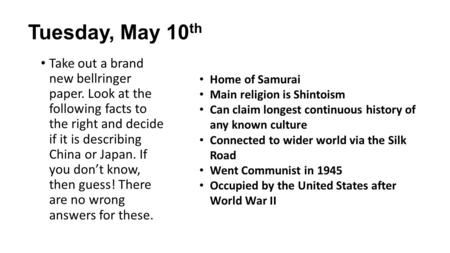 Tuesday, May 10 th Take out a brand new bellringer paper. Look at the following facts to the right and decide if it is describing China or Japan. If you.