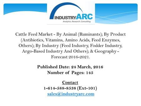 Published Date: 24 March, 2016 Number of Pages: 145 Contact 1-614-588-8538 (Ext-101) Cattle Feed Market - By Animal (Ruminants);