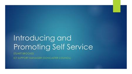 Introducing and Promoting Self Service STUART BROOKES ICT SUPPORT MANAGER (DONCASTER COUNCIL)