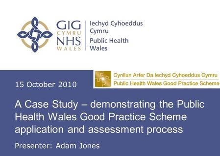 A Case Study – demonstrating the Public Health Good Practice Scheme application and assessment process A Case Study – demonstrating the Public Health Wales.