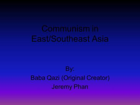 Communism in East/Southeast Asia By: Baba Qazi (Original Creator) Jeremy Phan.